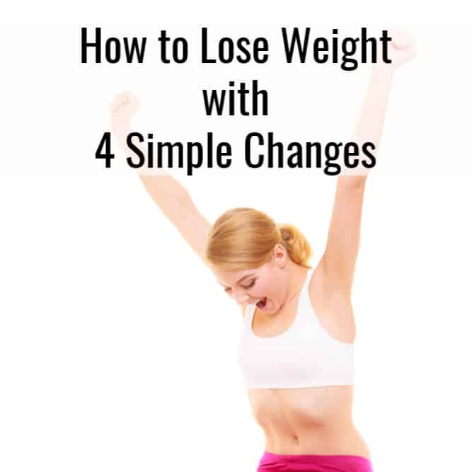 How to Lose Weight Easily with 4 Simple Changes